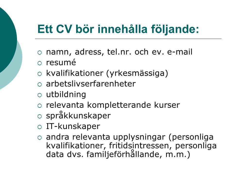 Ett CV bör innehålla följande:  namn, adress, tel.nr. och ev. e-mail  resumé  kvalifikationer (yrkesmässiga)  arbetslivserfarenheter  utbildning