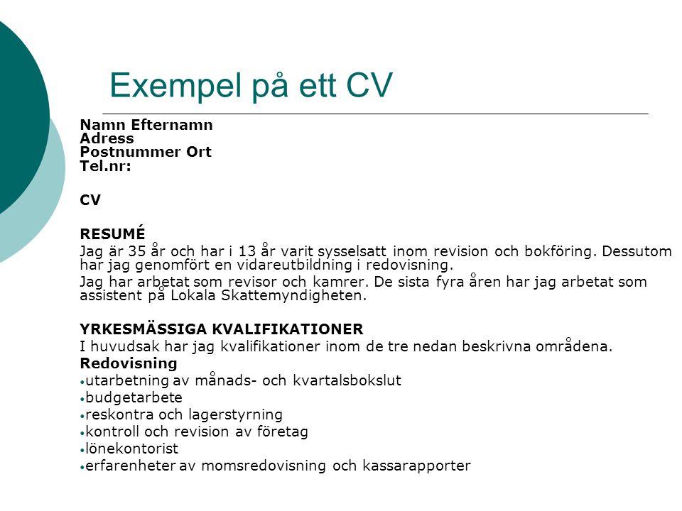 Exempel på ett CV Namn Efternamn Adress Postnummer Ort Tel.nr: CV RESUMÉ Jag är 35 år och har i 13 år varit sysselsatt inom revision och bokföring.