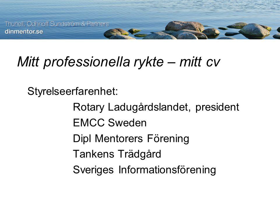 Mitt professionella rykte – mitt cv Styrelseerfarenhet: Rotary Ladugårdslandet, president EMCC Sweden Dipl Mentorers Förening Tankens Trädgård Sveriges Informationsförening