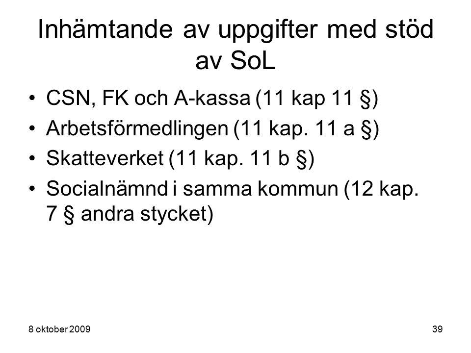 8 oktober 200939 Inhämtande av uppgifter med stöd av SoL CSN, FK och A-kassa (11 kap 11 §) Arbetsförmedlingen (11 kap. 11 a §) Skatteverket (11 kap. 1