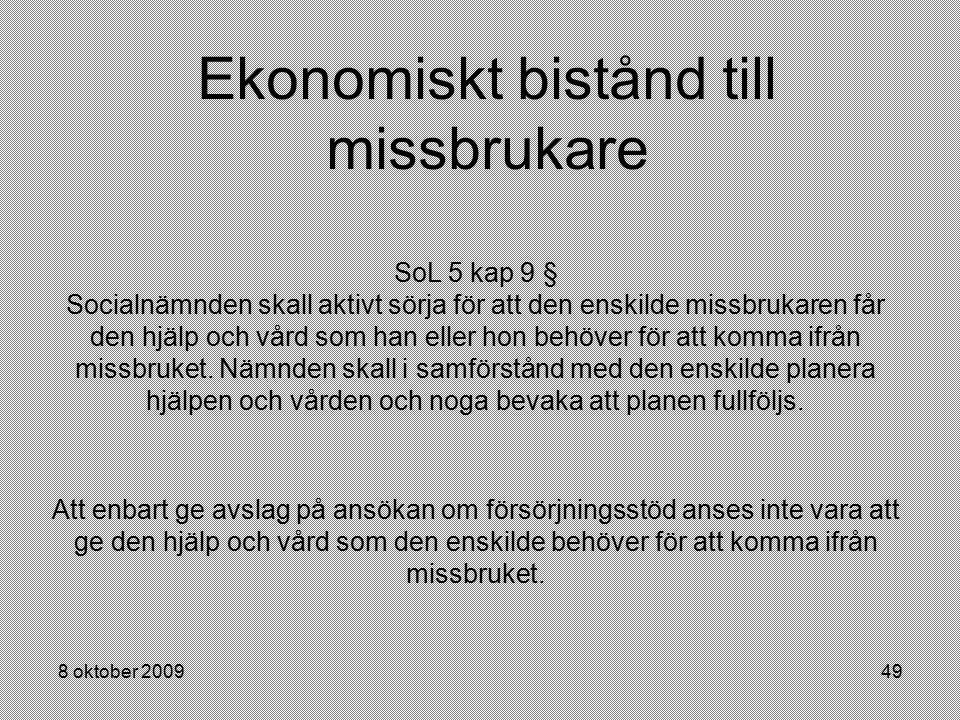 8 oktober 200949 Ekonomiskt bistånd till missbrukare SoL 5 kap 9 § Socialnämnden skall aktivt sörja för att den enskilde missbrukaren får den hjälp oc