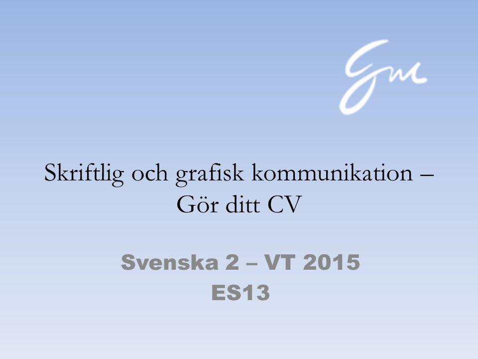 Skriftlig och grafisk kommunikation – Gör ditt CV Svenska 2 – VT 2015 ES13
