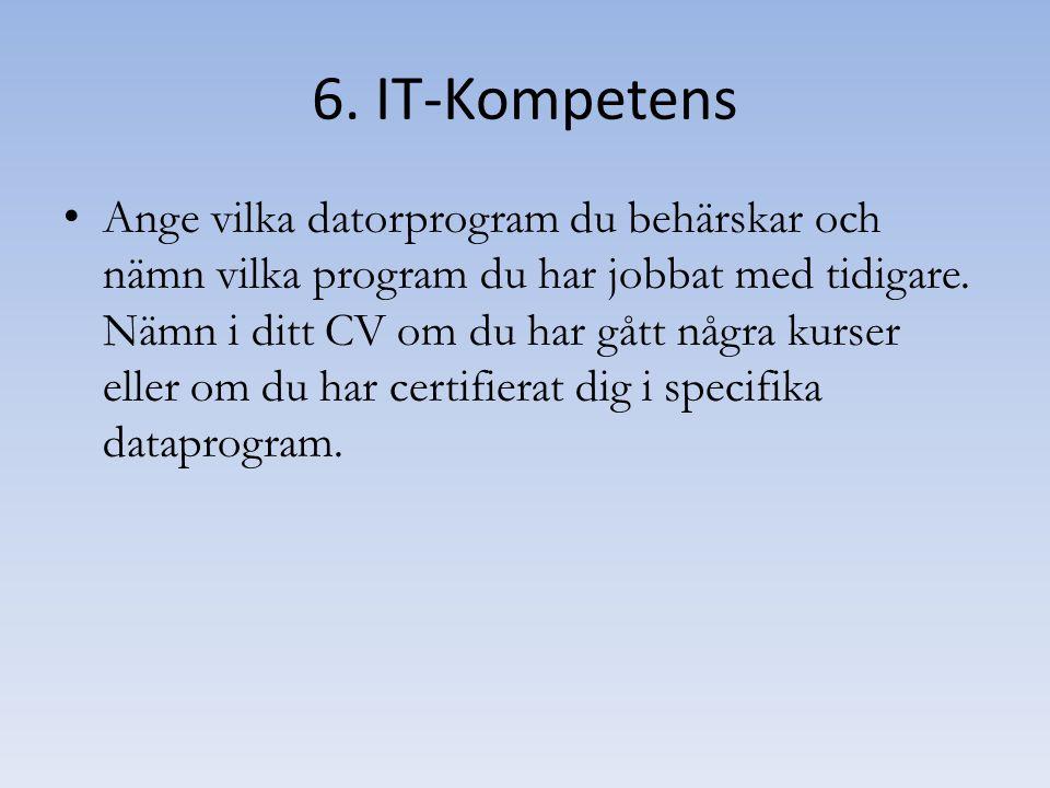 6. IT-Kompetens Ange vilka datorprogram du behärskar och nämn vilka program du har jobbat med tidigare. Nämn i ditt CV om du har gått några kurser ell
