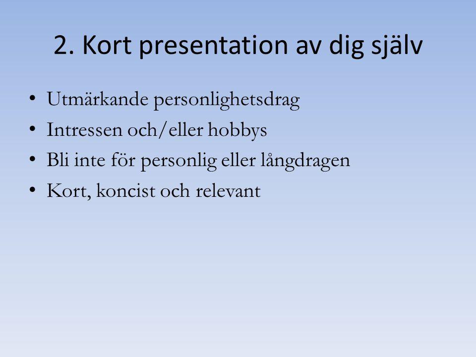 2. Kort presentation av dig själv Utmärkande personlighetsdrag Intressen och/eller hobbys Bli inte för personlig eller långdragen Kort, koncist och re