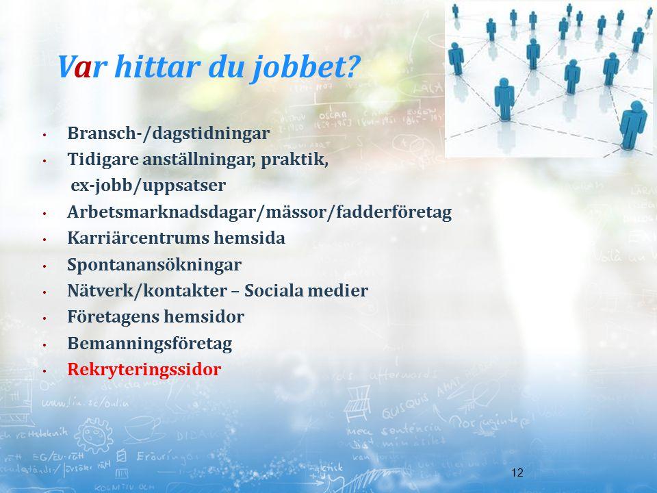 12 Var hittar du jobbet? Bransch-/dagstidningar Tidigare anställningar, praktik, ex-jobb/uppsatser Arbetsmarknadsdagar/mässor/fadderföretag Karriärcen