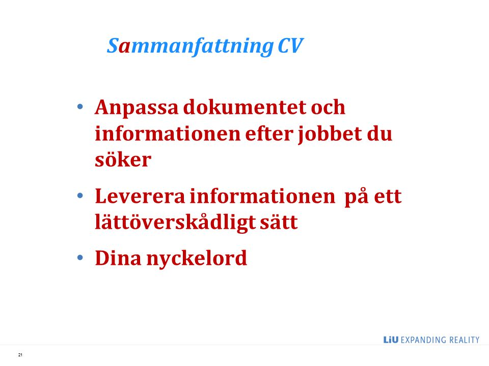 Sammanfattning CV Anpassa dokumentet och informationen efter jobbet du söker Leverera informationen på ett lättöverskådligt sätt Dina nyckelord 21