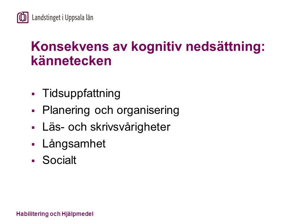 Habilitering och Hjälpmedel Konsekvens av kognitiv nedsättning: kännetecken  Tidsuppfattning  Planering och organisering  Läs- och skrivsvårigheter