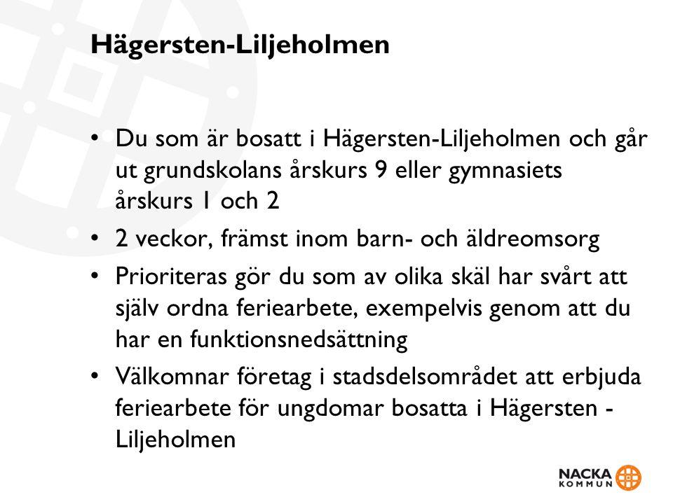 Hägersten-Liljeholmen Du som är bosatt i Hägersten-Liljeholmen och går ut grundskolans årskurs 9 eller gymnasiets årskurs 1 och 2 2 veckor, främst inom barn- och äldreomsorg Prioriteras gör du som av olika skäl har svårt att själv ordna feriearbete, exempelvis genom att du har en funktionsnedsättning Välkomnar företag i stadsdelsområdet att erbjuda feriearbete för ungdomar bosatta i Hägersten - Liljeholmen