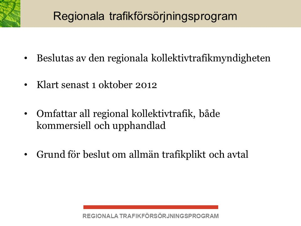 Regionala trafikförsörjningsprogram Beslutas av den regionala kollektivtrafikmyndigheten Klart senast 1 oktober 2012 Omfattar all regional kollektivtrafik, både kommersiell och upphandlad Grund för beslut om allmän trafikplikt och avtal