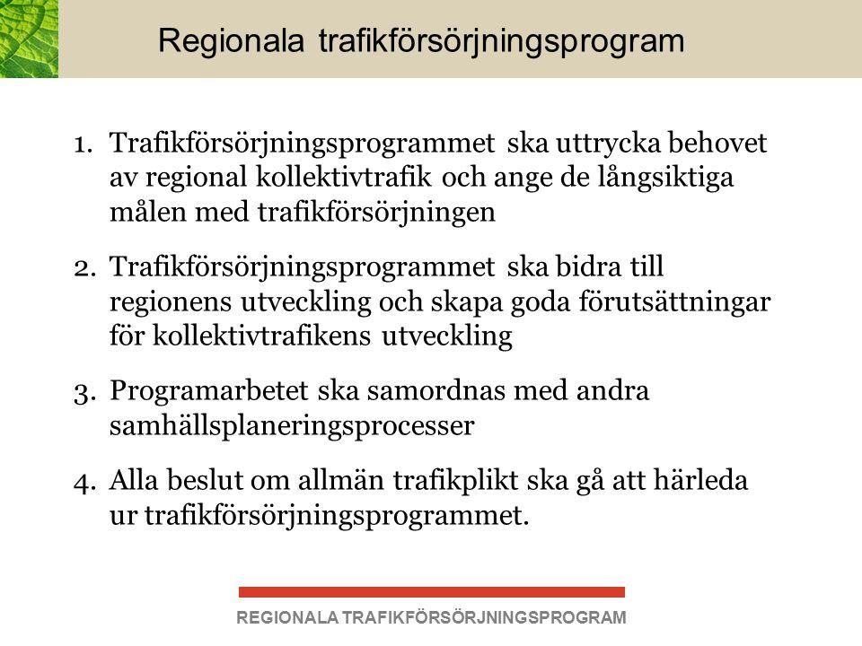 Regionala trafikförsörjningsprogram 1.Trafikförsörjningsprogrammet ska uttrycka behovet av regional kollektivtrafik och ange de långsiktiga målen med trafikförsörjningen 2.Trafikförsörjningsprogrammet ska bidra till regionens utveckling och skapa goda förutsättningar för kollektivtrafikens utveckling 3.Programarbetet ska samordnas med andra samhällsplaneringsprocesser 4.Alla beslut om allmän trafikplikt ska gå att härleda ur trafikförsörjningsprogrammet.