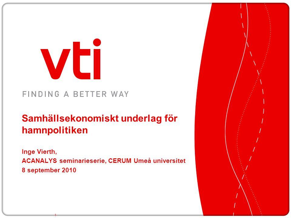 Samhällsekonomiskt underlag för hamnpolitiken Inge Vierth, ACANALYS seminarieserie, CERUM Umeå universitet 8 september 2010 1
