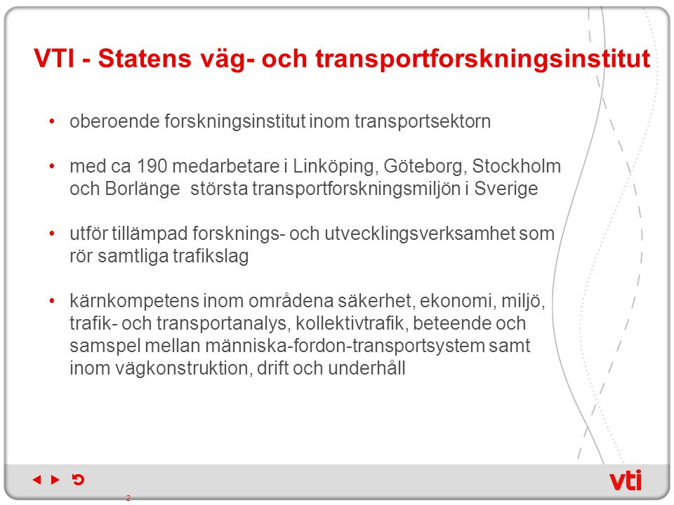 VTI:s organisation samlas under tre avdelningar Trafik och trafikant Samspel människa fordon, transportsystem, Fordonsteknik och simulering, Mobilitet, aktörer och planering, Trafiksäkerhet, samhälle och trafikant, Miljö och trafikanalys Infrastruktur Drift och underhåll, Väg- och banteknik, Krocksäkerhet, Mätteknik Transportekonomi Transportekonomi (Borlänge och Stockholm) 3