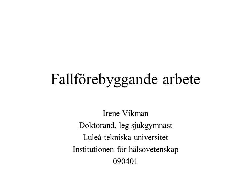 Fallförebyggande arbete Irene Vikman Doktorand, leg sjukgymnast Luleå tekniska universitet Institutionen för hälsovetenskap 090401