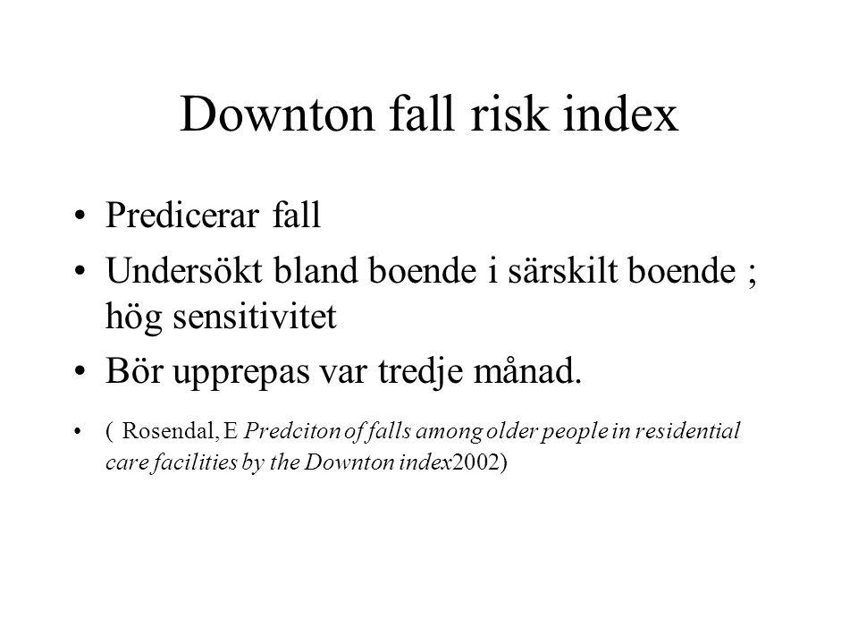 Downton fall risk index Predicerar fall Undersökt bland boende i särskilt boende ; hög sensitivitet Bör upprepas var tredje månad. ( Rosendal, E Predc