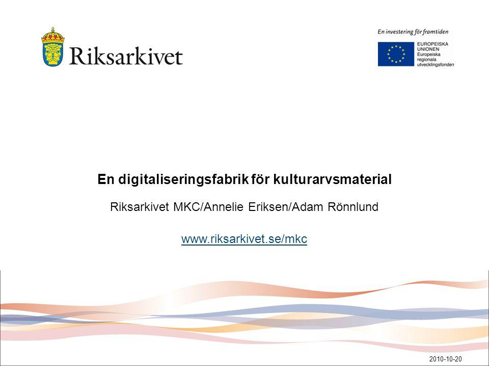 En digitaliseringsfabrik för kulturarvsmaterial Riksarkivet MKC/Annelie Eriksen/Adam Rönnlund www.riksarkivet.se/mkc 2010-10-20