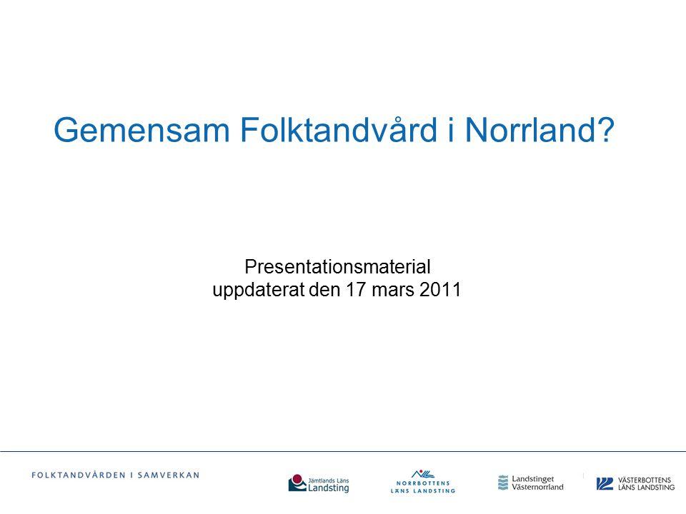 Gemensam Folktandvård i Norrland? Presentationsmaterial uppdaterat den 17 mars 2011