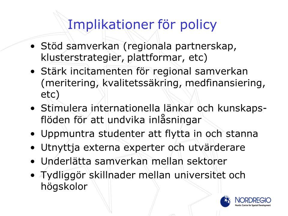 Implikationer för policy Stöd samverkan (regionala partnerskap, klusterstrategier, plattformar, etc) Stärk incitamenten för regional samverkan (meritering, kvalitetssäkring, medfinansiering, etc) Stimulera internationella länkar och kunskaps- flöden för att undvika inlåsningar Uppmuntra studenter att flytta in och stanna Utnyttja externa experter och utvärderare Underlätta samverkan mellan sektorer Tydliggör skillnader mellan universitet och högskolor