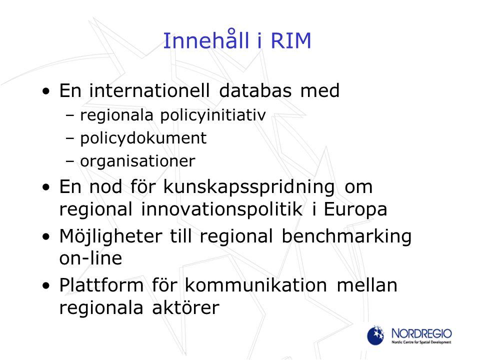 Innehåll i RIM En internationell databas med –regionala policyinitiativ –policydokument –organisationer En nod för kunskapsspridning om regional innovationspolitik i Europa Möjligheter till regional benchmarking on-line Plattform för kommunikation mellan regionala aktörer
