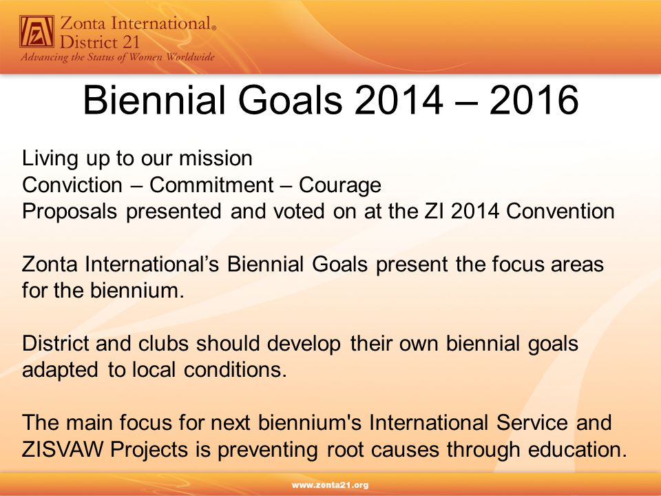 Biennial Goals 2014 – 2016 Living up to our mission Conviction – Commitment – Courage Proposals presented and voted on at the ZI 2014 Convention Zonta International's Biennial Goals present the focus areas for the biennium.