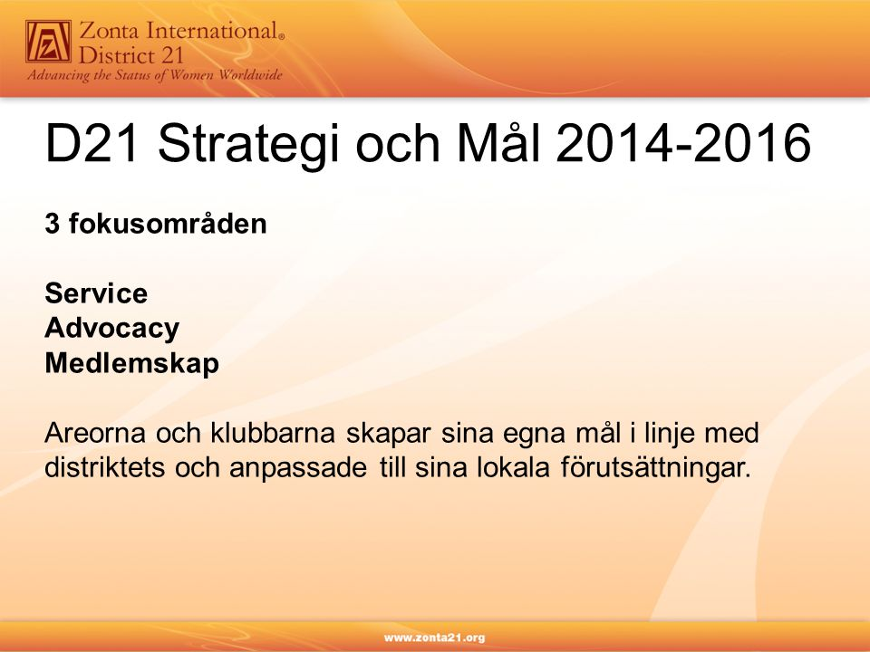 D21 Strategi och Mål 2014-2016 3 fokusområden Service Advocacy Medlemskap Areorna och klubbarna skapar sina egna mål i linje med distriktets och anpas