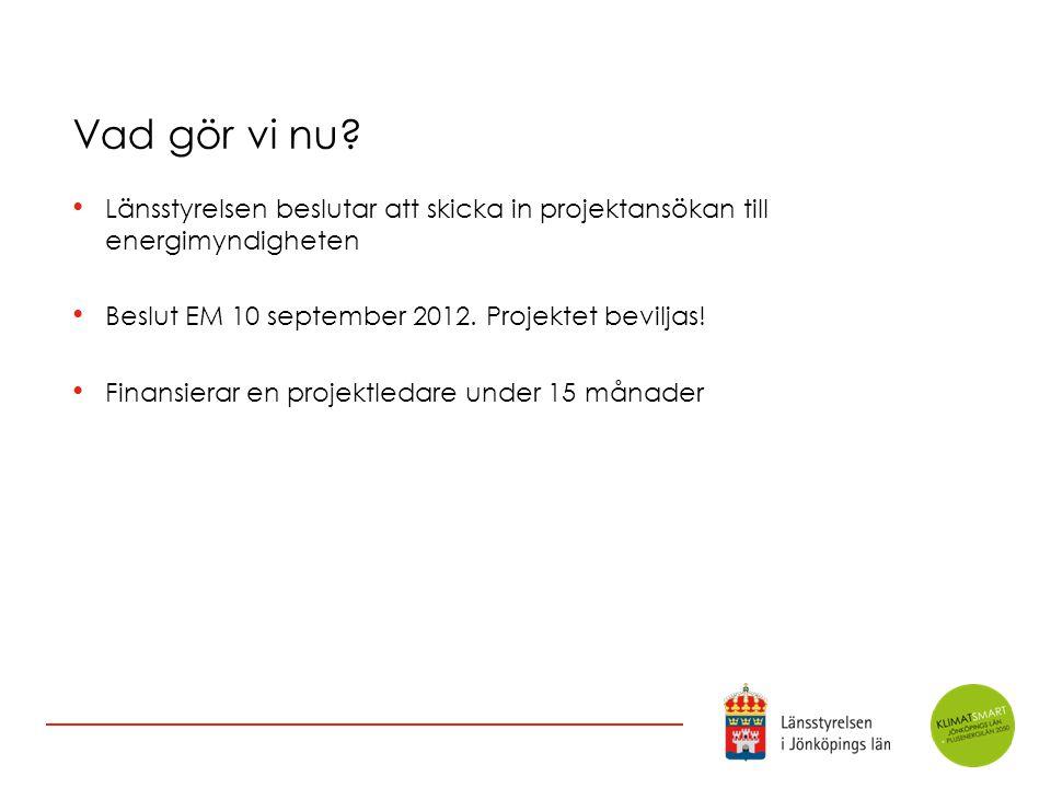 Vad gör vi nu? Länsstyrelsen beslutar att skicka in projektansökan till energimyndigheten Beslut EM 10 september 2012. Projektet beviljas! Finansierar