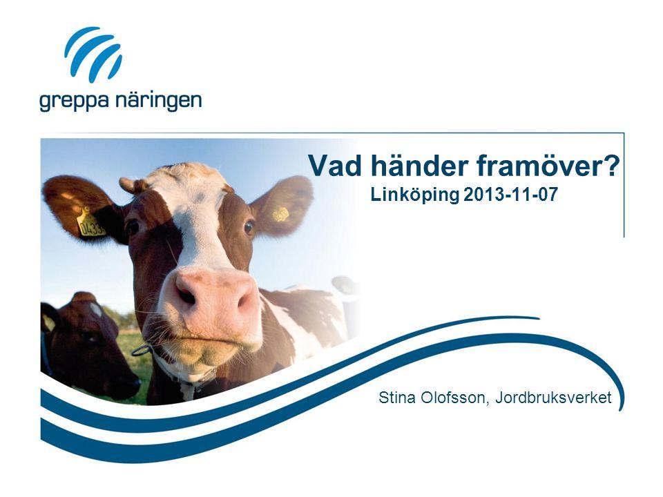Vad händer framöver? Linköping 2013-11-07 Stina Olofsson, Jordbruksverket