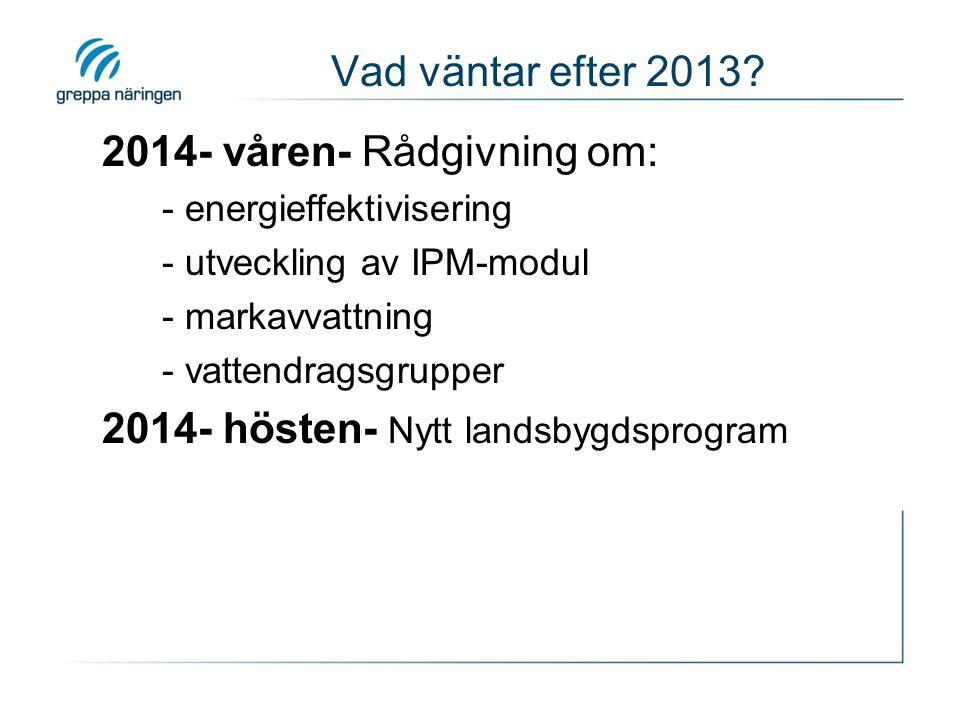 Vad väntar efter 2013? 2014- våren- Rådgivning om: - energieffektivisering - utveckling av IPM-modul - markavvattning - vattendragsgrupper 2014- höste