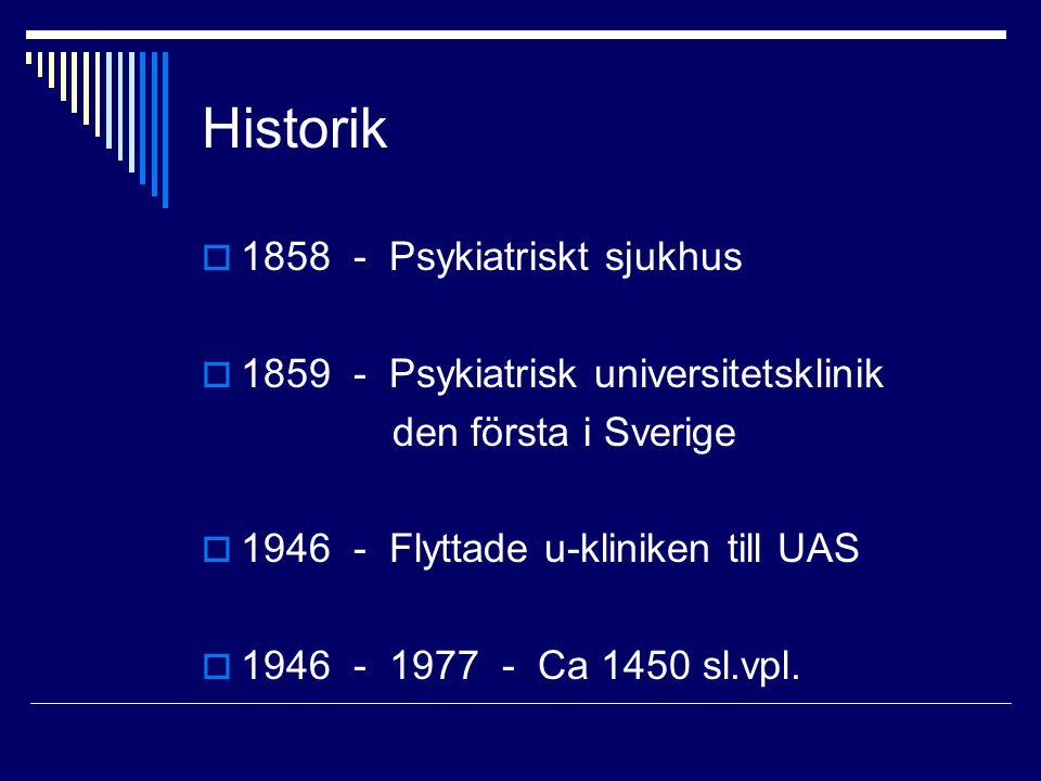 Historik  1858 - Psykiatriskt sjukhus  1859 - Psykiatrisk universitetsklinik den första i Sverige  1946 - Flyttade u-kliniken till UAS  1946 - 1977 - Ca 1450 sl.vpl.