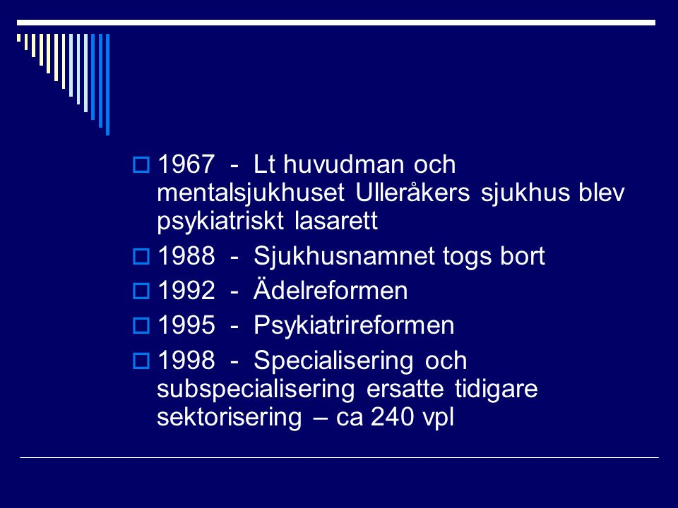  1967 - Lt huvudman och mentalsjukhuset Ulleråkers sjukhus blev psykiatriskt lasarett  1988 - Sjukhusnamnet togs bort  1992 - Ädelreformen  1995 - Psykiatrireformen  1998 - Specialisering och subspecialisering ersatte tidigare sektorisering – ca 240 vpl
