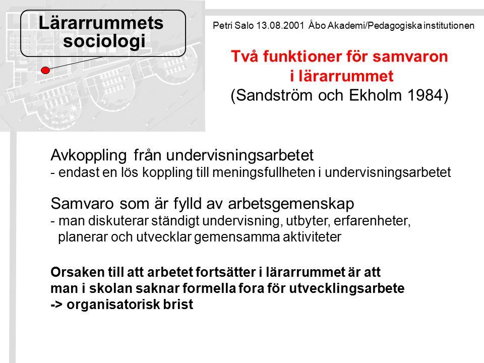 Lärarrummets sociologi Avkoppling från undervisningsarbetet - endast en lös koppling till meningsfullheten i undervisningsarbetet Samvaro som är fylld av arbetsgemenskap - man diskuterar ständigt undervisning, utbyter, erfarenheter, planerar och utvecklar gemensamma aktiviteter Orsaken till att arbetet fortsätter i lärarrummet är att man i skolan saknar formella fora för utvecklingsarbete -> organisatorisk brist Petri Salo 13.08.2001 Åbo Akademi/Pedagogiska institutionen Två funktioner för samvaron i lärarrummet (Sandström och Ekholm 1984)
