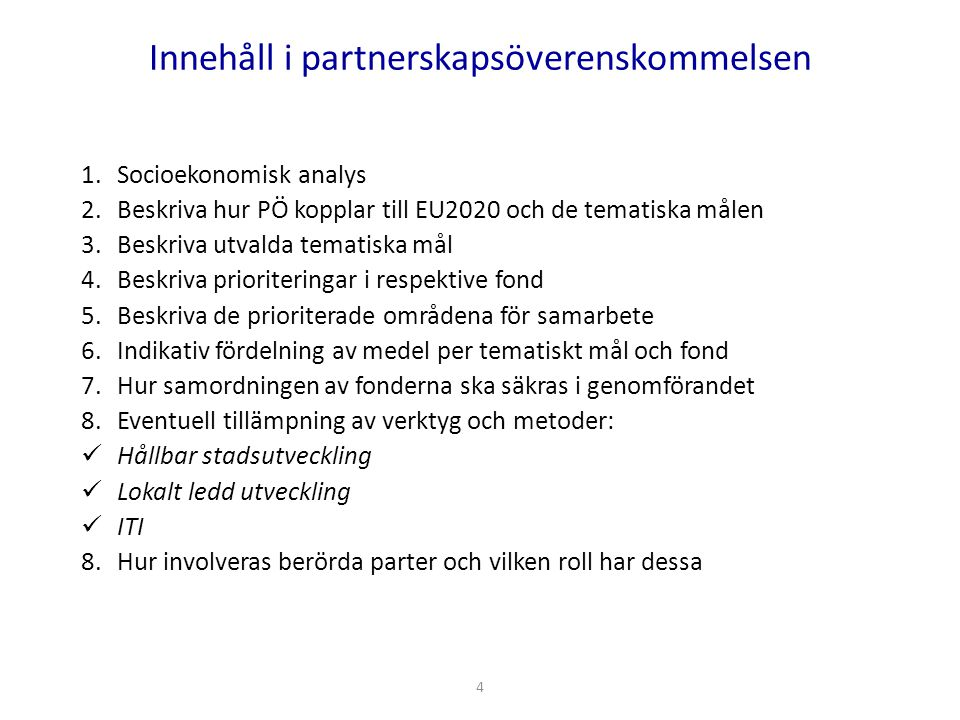 Innehåll i partnerskapsöverenskommelsen 1.Socioekonomisk analys 2.Beskriva hur PÖ kopplar till EU2020 och de tematiska målen 3.Beskriva utvalda tematiska mål 4.Beskriva prioriteringar i respektive fond 5.Beskriva de prioriterade områdena för samarbete 6.Indikativ fördelning av medel per tematiskt mål och fond 7.Hur samordningen av fonderna ska säkras i genomförandet 8.Eventuell tillämpning av verktyg och metoder: Hållbar stadsutveckling Lokalt ledd utveckling ITI 8.Hur involveras berörda parter och vilken roll har dessa 4