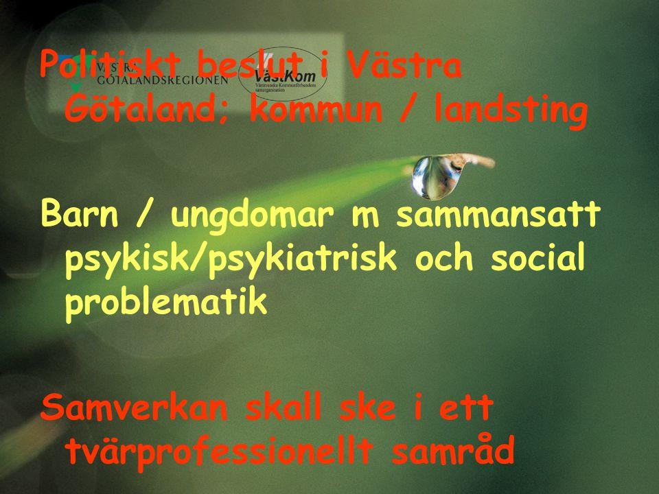 Politiskt beslut i Västra Götaland; kommun / landsting Barn / ungdomar m sammansatt psykisk/psykiatrisk och social problematik Samverkan skall ske i e