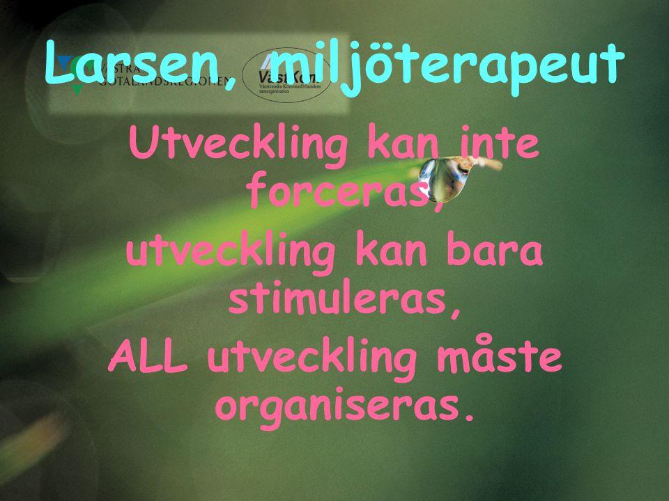 Larsen, miljöterapeut Utveckling kan inte forceras, utveckling kan bara stimuleras, ALL utveckling måste organiseras.