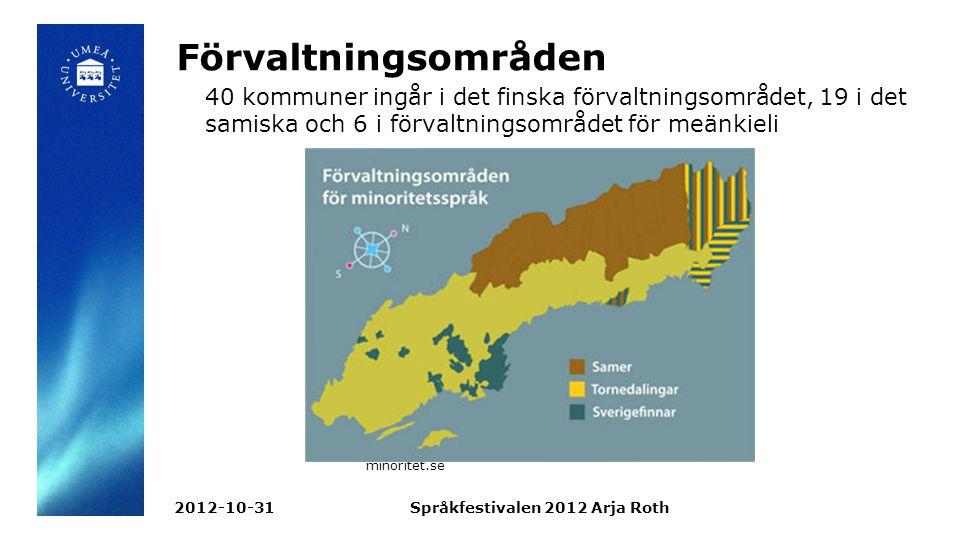 Förvaltningsområden 40 kommuner ingår i det finska förvaltningsområdet, 19 i det samiska och 6 i förvaltningsområdet för meänkieli minoritet.se 2012-10-31Språkfestivalen 2012 Arja Roth