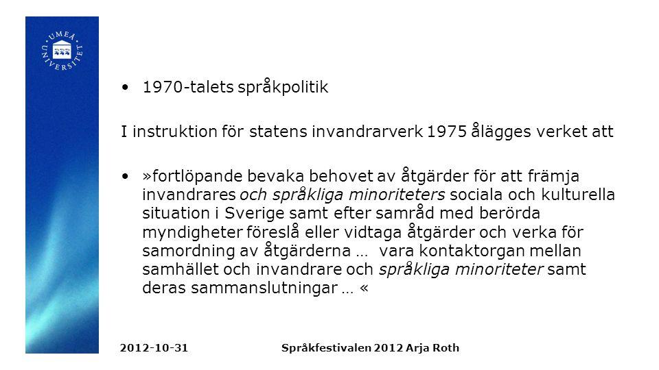 1970-talets språkpolitik I instruktion för statens invandrarverk 1975 ålägges verket att »fortlöpande bevaka behovet av åtgärder för att främja invandrares och språkliga minoriteters sociala och kulturella situation i Sverige samt efter samråd med berörda myndigheter föreslå eller vidtaga åtgärder och verka för samordning av åtgärderna … vara kontaktorgan mellan samhället och invandrare och språkliga minoriteter samt deras sammanslutningar … « 2012-10-31Språkfestivalen 2012 Arja Roth