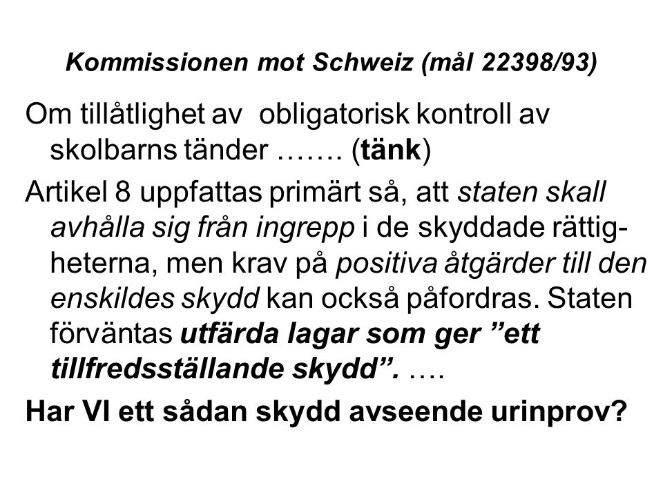 Kommissionen mot Schweiz (mål 22398/93) Om tillåtlighet av obligatorisk kontroll av skolbarns tänder ……. (tänk) Artikel 8 uppfattas primärt så, att st