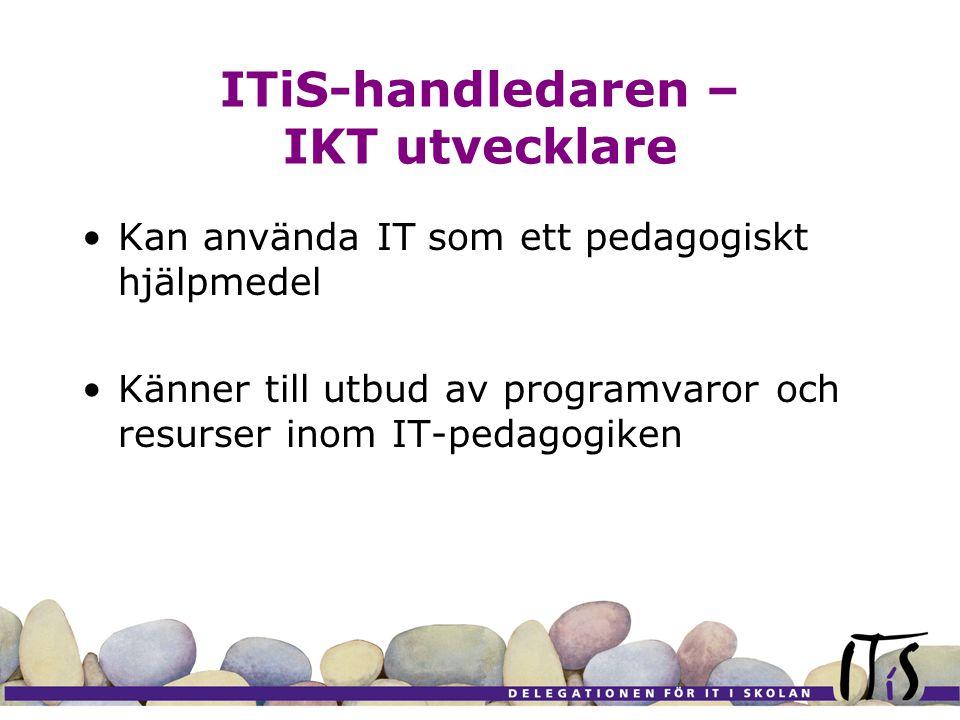 ITiS-handledaren – IKT utvecklare Kan använda IT som ett pedagogiskt hjälpmedel Känner till utbud av programvaror och resurser inom IT-pedagogiken