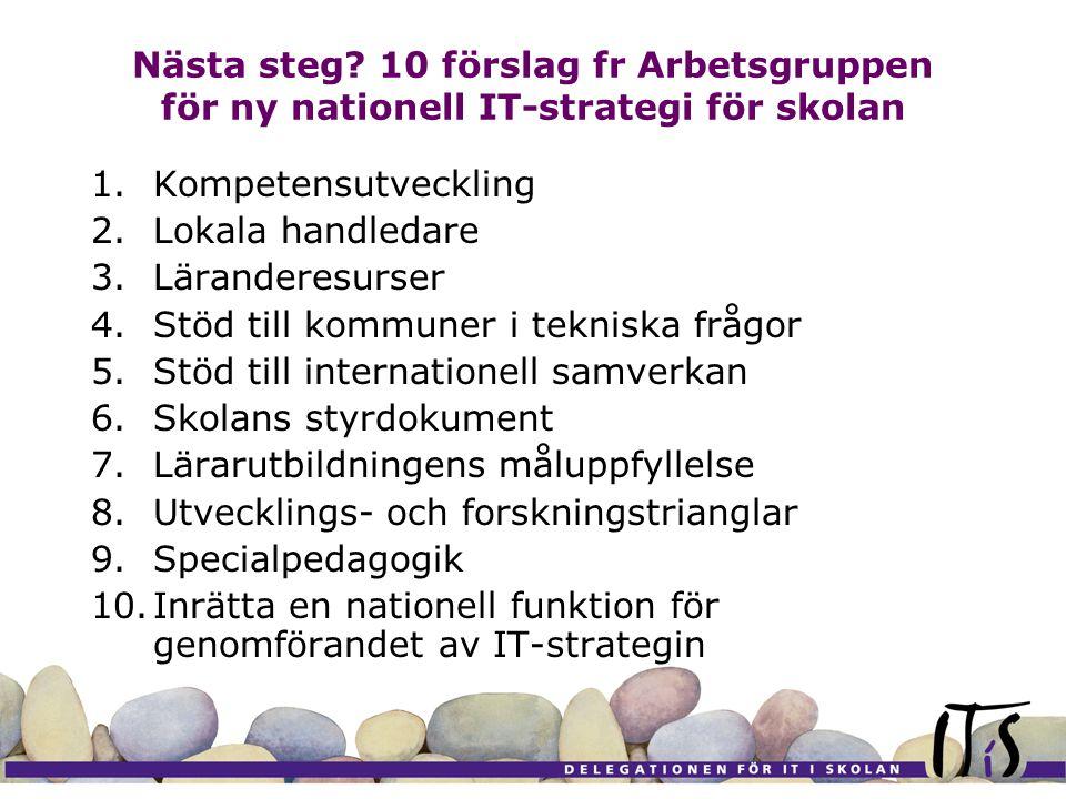 Nästa steg? 10 förslag fr Arbetsgruppen för ny nationell IT-strategi för skolan 1.Kompetensutveckling 2.Lokala handledare 3.Läranderesurser 4.Stöd til