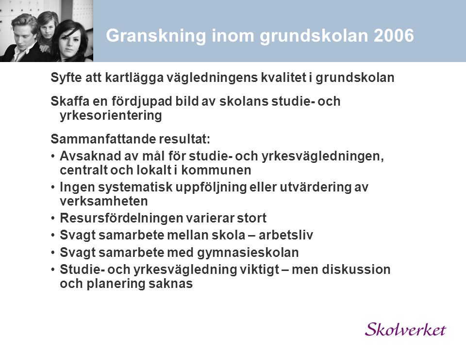 Granskning inom grundskolan 2006 Syfte att kartlägga vägledningens kvalitet i grundskolan Skaffa en fördjupad bild av skolans studie- och yrkesoriente