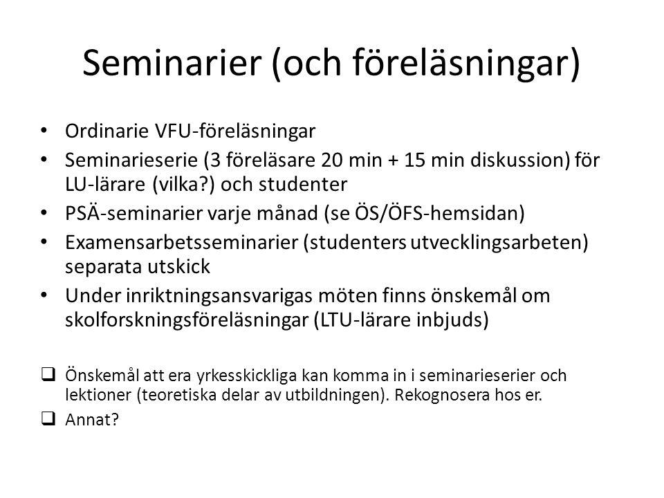 Seminarier (och föreläsningar) Ordinarie VFU-föreläsningar Seminarieserie (3 föreläsare 20 min + 15 min diskussion) för LU-lärare (vilka ) och studenter PSÄ-seminarier varje månad (se ÖS/ÖFS-hemsidan) Examensarbetsseminarier (studenters utvecklingsarbeten) separata utskick Under inriktningsansvarigas möten finns önskemål om skolforskningsföreläsningar (LTU-lärare inbjuds)  Önskemål att era yrkesskickliga kan komma in i seminarieserier och lektioner (teoretiska delar av utbildningen).