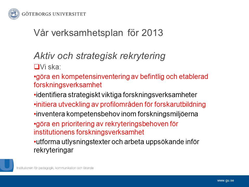 www.gu.se Vår verksamhetsplan för 2013 Aktiv och strategisk rekrytering  Vi ska: göra en kompetensinventering av befintlig och etablerad forskningsve