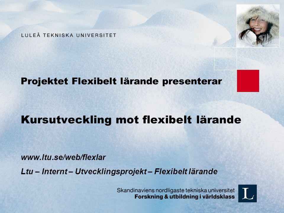 Projektet Flexibelt lärande presenterar Kursutveckling mot flexibelt lärande www.ltu.se/web/flexlar Ltu – Internt – Utvecklingsprojekt – Flexibelt lär