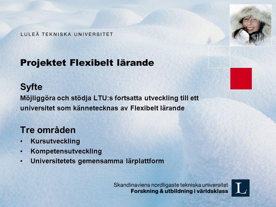 Projektet Flexibelt lärande Syfte Möjliggöra och stödja LTU:s fortsatta utveckling till ett universitet som kännetecknas av Flexibelt lärande Tre områden Kursutveckling Kompetensutveckling Universitetets gemensamma lärplattform