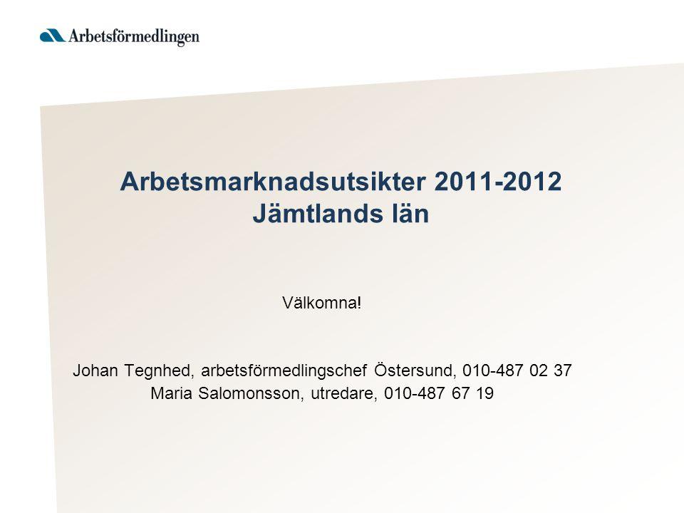 Arbetsmarknadsutsikter 2011-2012 Jämtlands län Välkomna! Johan Tegnhed, arbetsförmedlingschef Östersund, 010-487 02 37 Maria Salomonsson, utredare, 01
