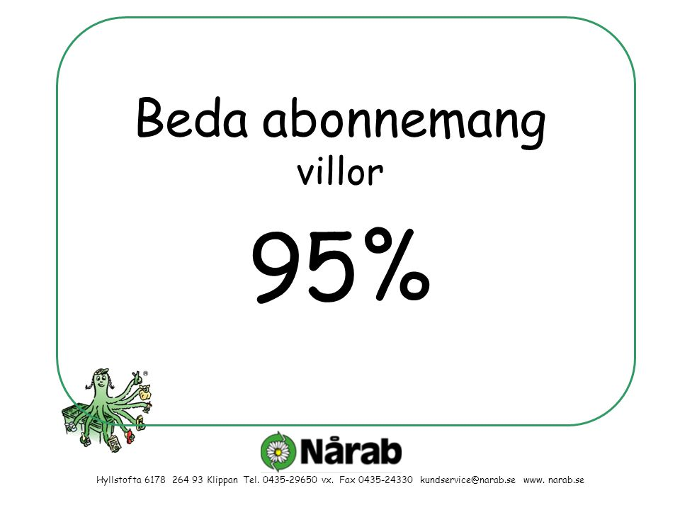 95% Hyllstofta 6178 264 93 Klippan Tel. 0435-29650 vx. Fax 0435-24330 kundservice@narab.se www. narab.se Beda abonnemang villor