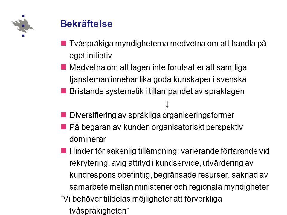 Bekräftelse Tvåspråkiga myndigheterna medvetna om att handla på eget initiativ Medvetna om att lagen inte förutsätter att samtliga tjänstemän innehar lika goda kunskaper i svenska Bristande systematik i tillämpandet av språklagen ↓ Diversifiering av språkliga organiseringsformer På begäran av kunden organisatoriskt perspektiv dominerar Hinder för sakenlig tillämpning: varierande förfarande vid rekrytering, avig attityd i kundservice, utvärdering av kundrespons obefintlig, begränsade resurser, saknad av samarbete mellan ministerier och regionala myndigheter Vi behöver tilldelas möjligheter att förverkliga tvåspråkigheten