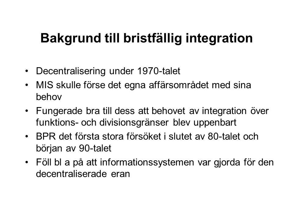Bakgrund till bristfällig integration Decentralisering under 1970-talet MIS skulle förse det egna affärsområdet med sina behov Fungerade bra till dess