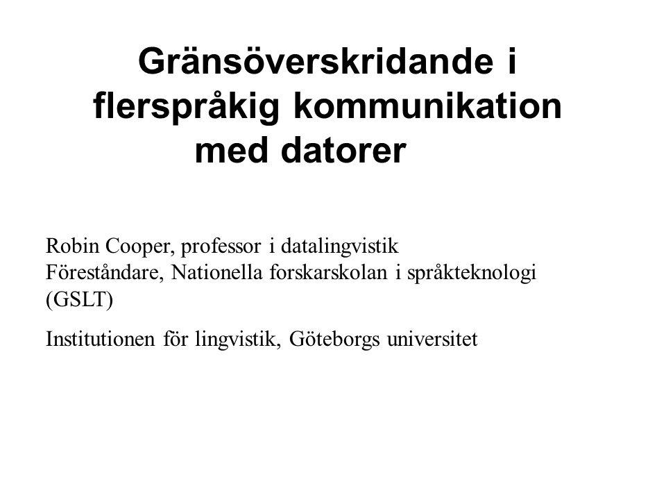 Gränsöverskridande i flerspråkig kommunikation med datorer Robin Cooper, professor i datalingvistik Föreståndare, Nationella forskarskolan i språktekn
