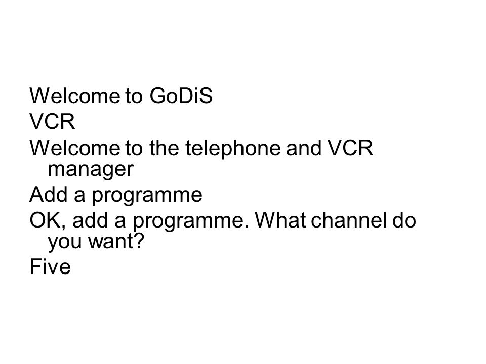 Welcome to GoDiS VCR Welcome to the telephone and VCR manager Add a programme OK, add a programme. What channel do you want? Five