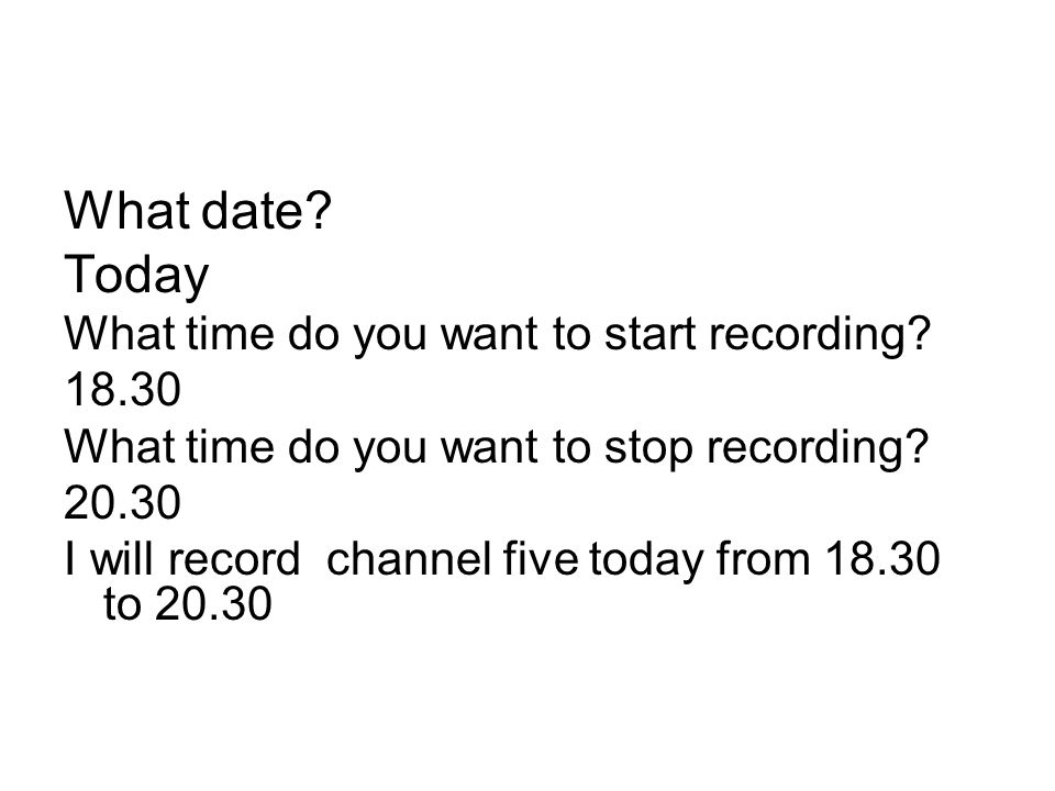 What date? Today What time do you want to start recording? 18.30 What time do you want to stop recording? 20.30 I will record channel five today from